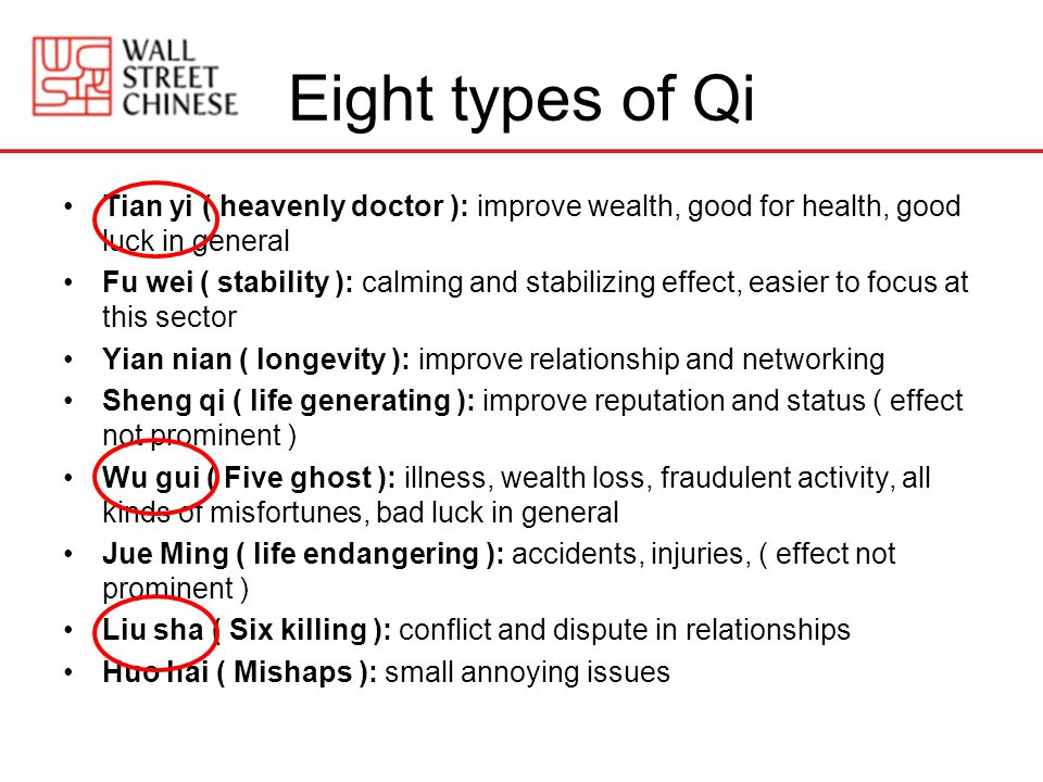 Eight types of Qi Tian yi ( heavenly doctor ): improve wealth, good for health, good luck in general Fu wei ( stability ): calming and stabilizing effect, easier to focus at this sector Yian nian ( longevity ): improve relationship and networking Sheng qi ( life generating ): improve reputation and status ( effect not prominent ) Wu gui ( Five ghost ): illness, wealth loss, fraudulent activity, all kinds of misfortunes, bad luck in general Jue Ming ( life endangering ): accidents, injuries, ( effect not prominent ) Liu sha ( Six killing ): conflict and dispute in relationships Huo hai ( Mishaps ): small annoying issues