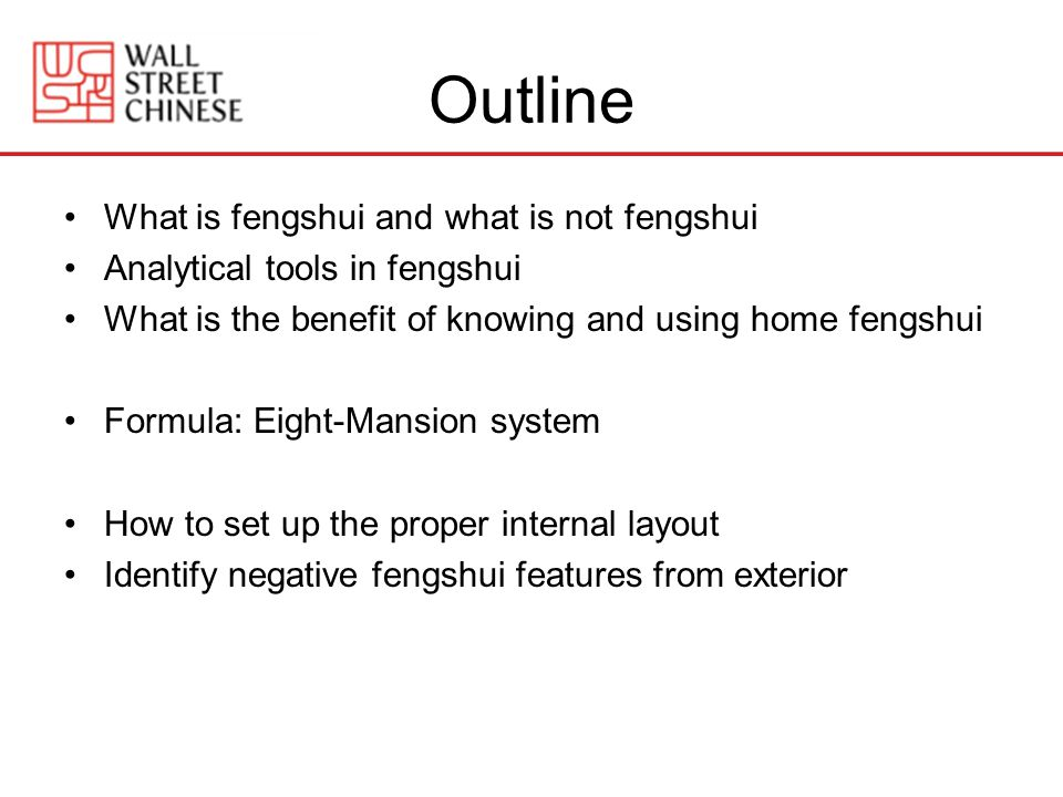 Outline What is fengshui and what is not fengshui Analytical tools in fengshui What is the benefit of knowing and using home fengshui Formula: Eight-Mansion system How to set up the proper internal layout Identify negative fengshui features from exterior