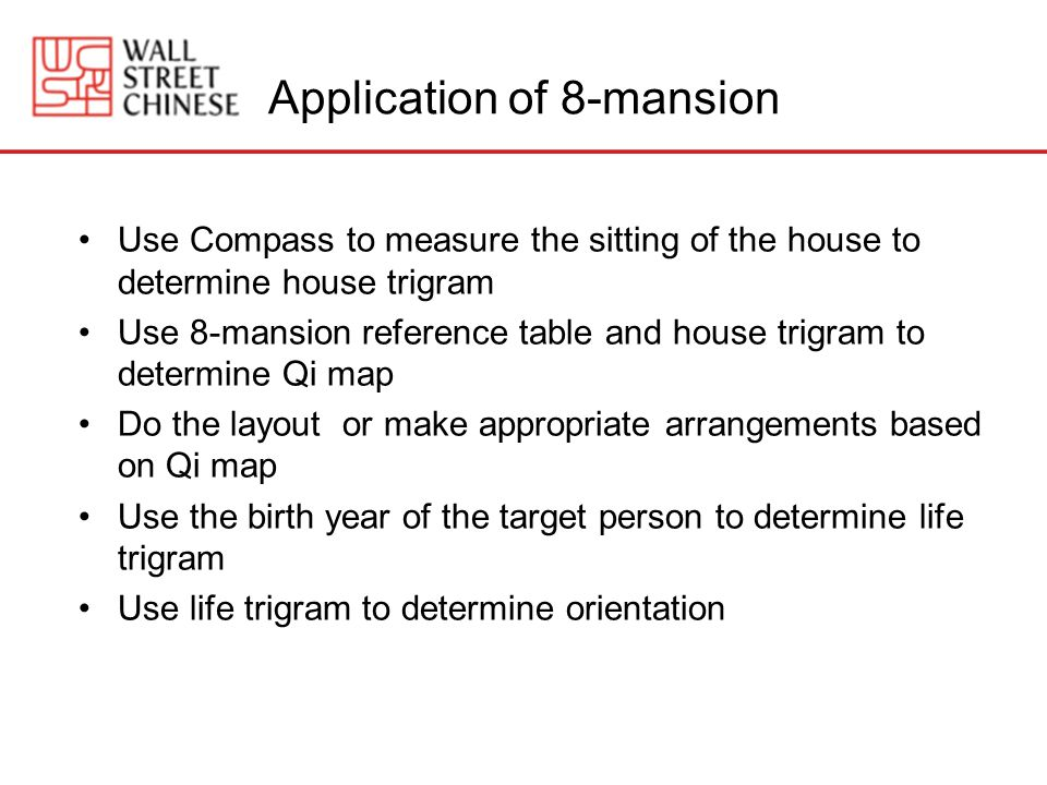 Application of 8-mansion Use Compass to measure the sitting of the house to determine house trigram Use 8-mansion reference table and house trigram to determine Qi map Do the layout or make appropriate arrangements based on Qi map Use the birth year of the target person to determine life trigram Use life trigram to determine orientation