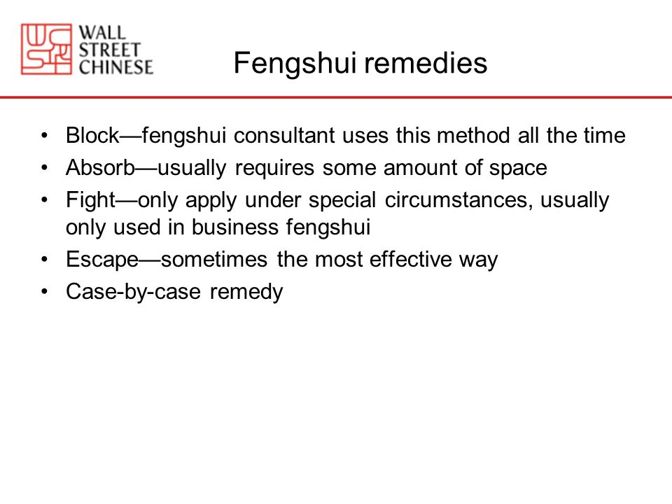 Fengshui remedies Blockfengshui consultant uses this method all the time Absorbusually requires some amount of space Fightonly apply under special circumstances, usually only used in business fengshui Escapesometimes the most effective way Case-by-case remedy