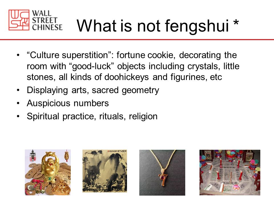 What is not fengshui * Culture superstition: fortune cookie, decorating the room with good-luck objects including crystals, little stones, all kinds of doohickeys and figurines, etc Displaying arts, sacred geometry Auspicious numbers Spiritual practice, rituals, religion