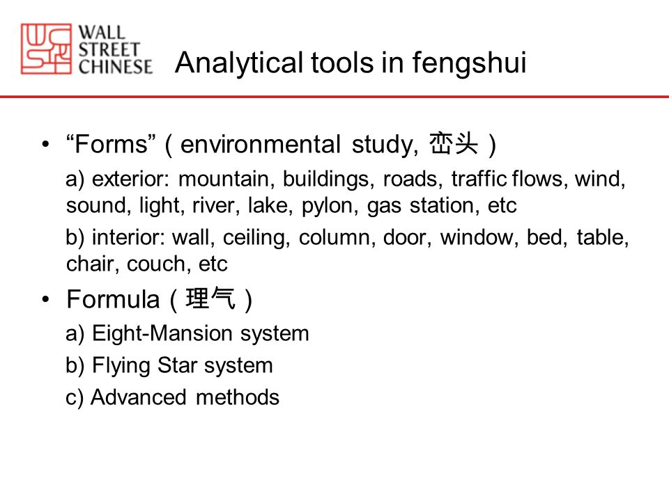 Analytical tools in fengshui Forms ( environmental study, ) a) exterior: mountain, buildings, roads, traffic flows, wind, sound, light, river, lake, pylon, gas station, etc b) interior: wall, ceiling, column, door, window, bed, table, chair, couch, etc Formula ( ) a) Eight-Mansion system b) Flying Star system c) Advanced methods