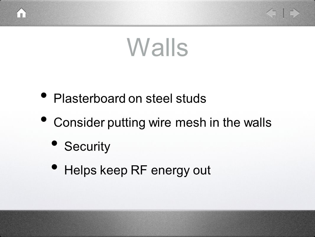 Walls Plasterboard on steel studs Consider putting wire mesh in the walls Security Helps keep RF energy out
