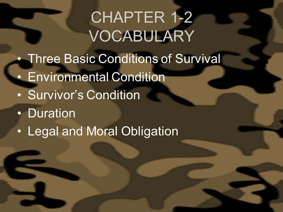 CHAPTER 1-2 VOCABULARY Three Basic Conditions of Survival Environmental Condition Survivors Condition Duration Legal and Moral Obligation
