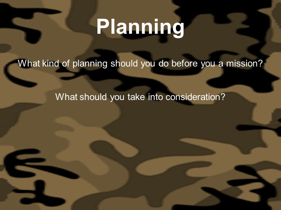 Planning What kind of planning should you do before you a mission? What should you take into consideration?