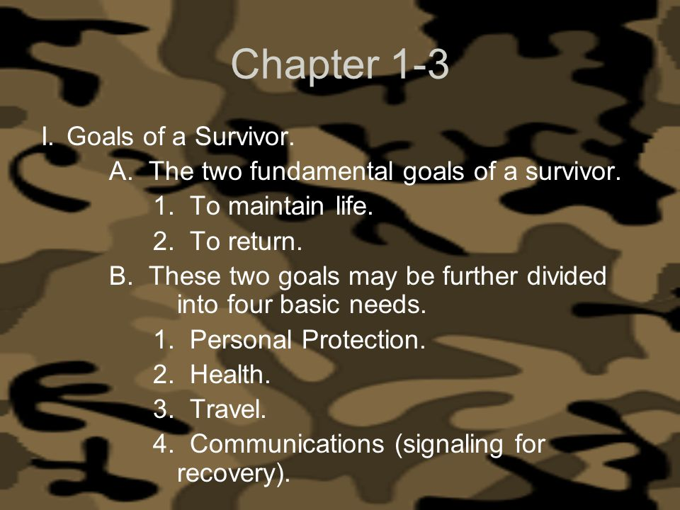 Chapter 1-3 I.Goals of a Survivor. A. The two fundamental goals of a survivor. 1. To maintain life. 2. To return. B. These two goals may be further di