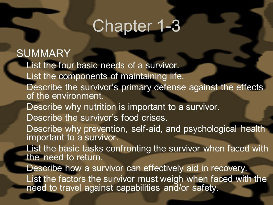 Chapter 1-3 SUMMARY List the four basic needs of a survivor. List the components of maintaining life. Describe the survivors primary defense against t