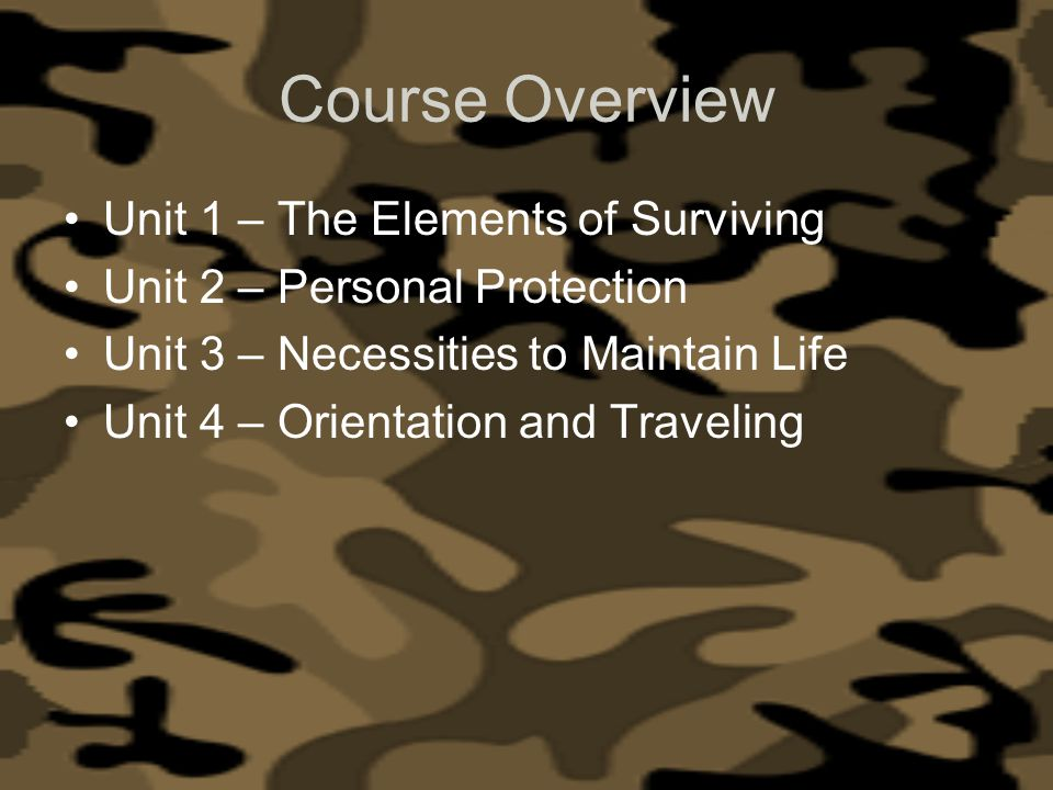 Course Overview Unit 1 – The Elements of Surviving Unit 2 – Personal Protection Unit 3 – Necessities to Maintain Life Unit 4 – Orientation and Traveli