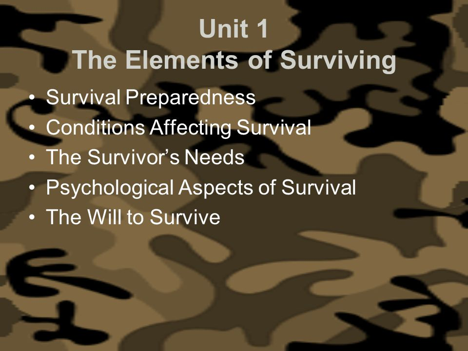Unit 1 The Elements of Surviving Survival Preparedness Conditions Affecting Survival The Survivors Needs Psychological Aspects of Survival The Will to