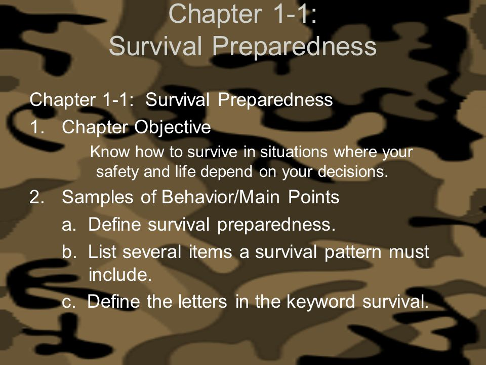 Chapter 1-1: Survival Preparedness 1.Chapter Objective Know how to survive in situations where your safety and life depend on your decisions. 2.Sample