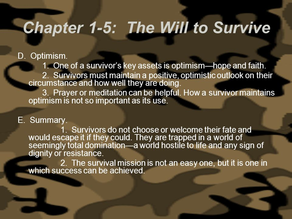 Chapter 1-5: The Will to Survive D. Optimism. 1. One of a survivors key assets is optimismhope and faith. 2. Survivors must maintain a positive, optim