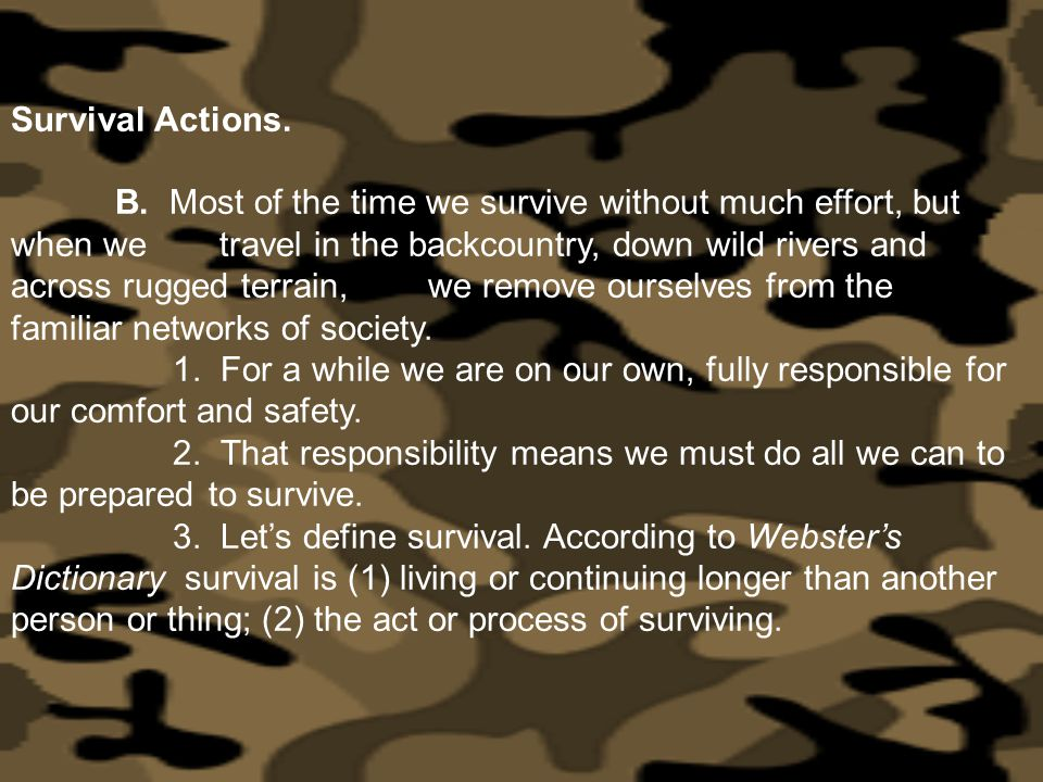 Survival Actions. B. Most of the time we survive without much effort, but when we travel in the backcountry, down wild rivers and across rugged terrai