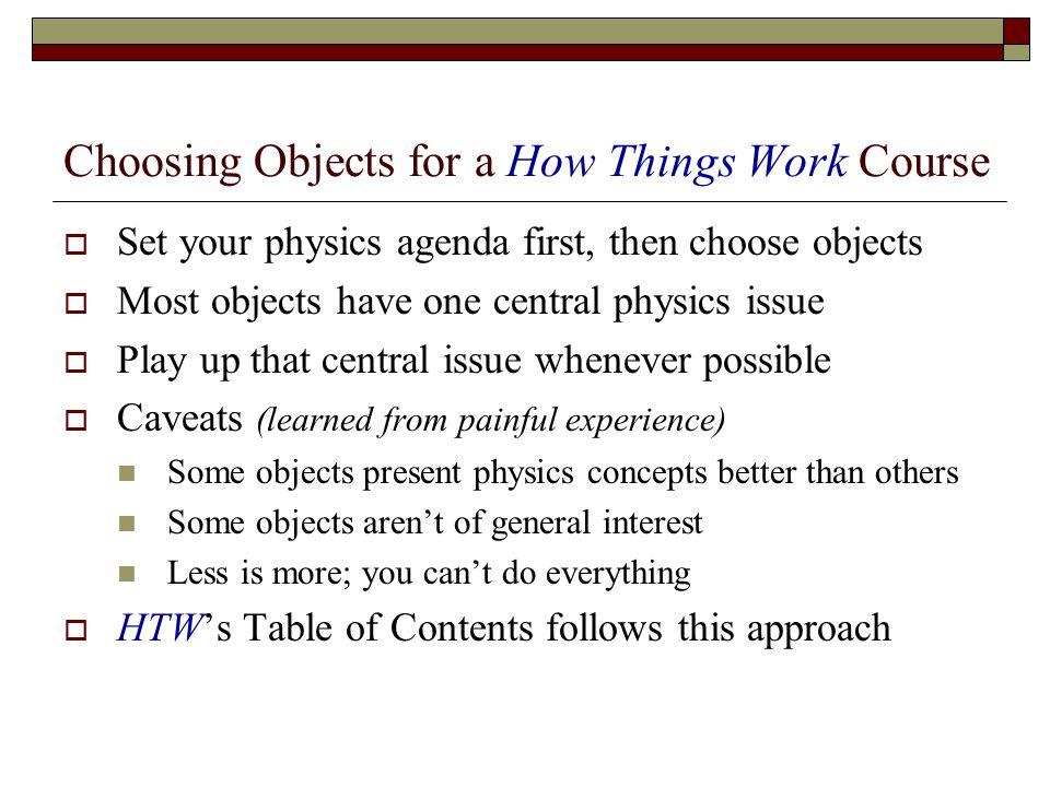 Choosing Objects for a How Things Work Course Set your physics agenda first, then choose objects Most objects have one central physics issue Play up that central issue whenever possible Caveats (learned from painful experience) Some objects present physics concepts better than others Some objects arent of general interest Less is more; you cant do everything HTWs Table of Contents follows this approach