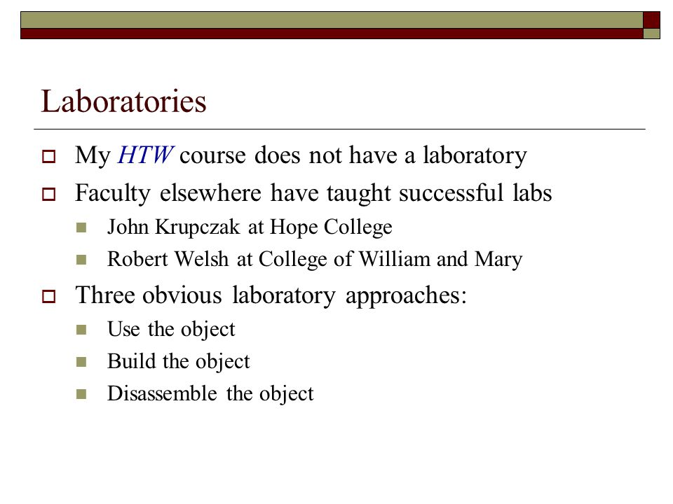 Laboratories My HTW course does not have a laboratory Faculty elsewhere have taught successful labs John Krupczak at Hope College Robert Welsh at College of William and Mary Three obvious laboratory approaches: Use the object Build the object Disassemble the object