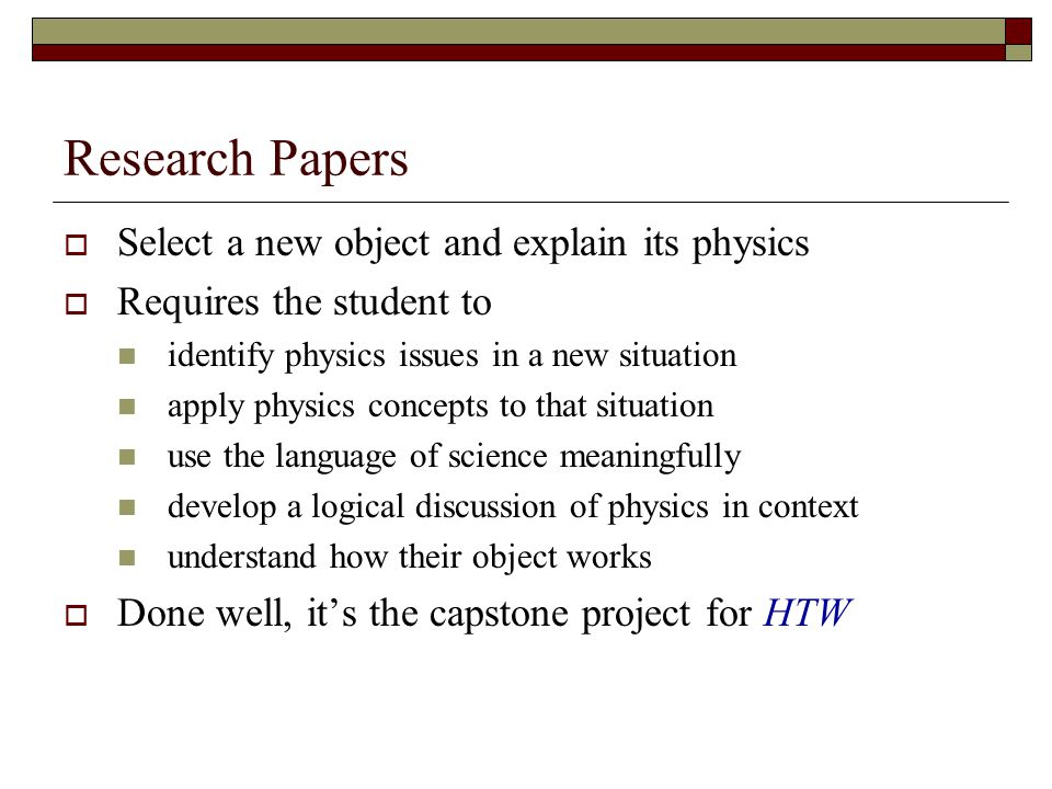 Research Papers Select a new object and explain its physics Requires the student to identify physics issues in a new situation apply physics concepts to that situation use the language of science meaningfully develop a logical discussion of physics in context understand how their object works Done well, its the capstone project for HTW