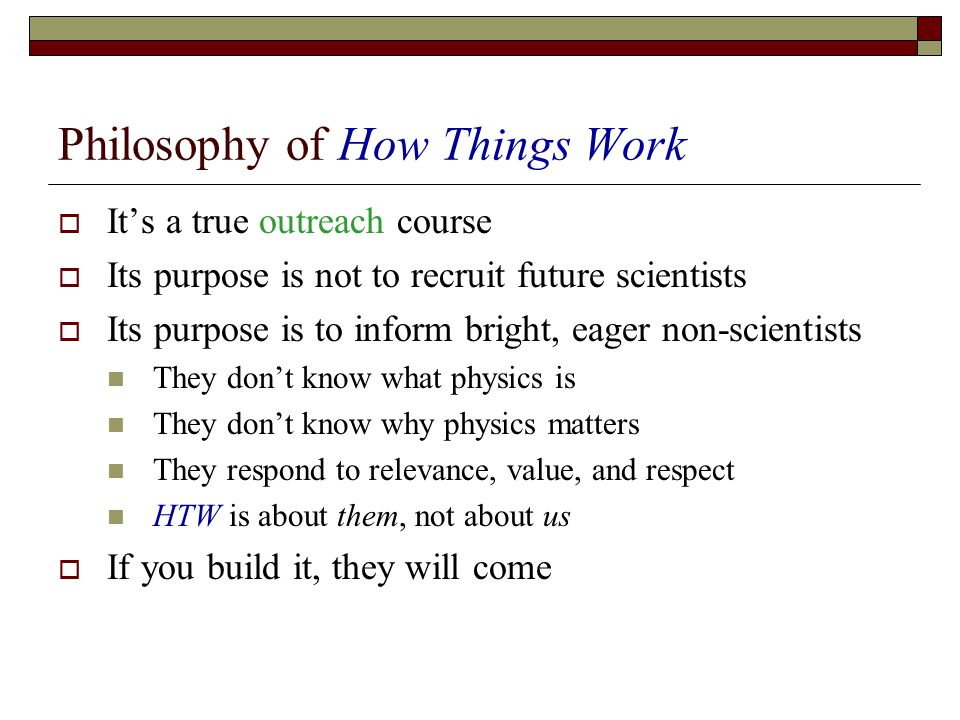 Philosophy of How Things Work Its a true outreach course Its purpose is not to recruit future scientists Its purpose is to inform bright, eager non-scientists They dont know what physics is They dont know why physics matters They respond to relevance, value, and respect HTW is about them, not about us If you build it, they will come
