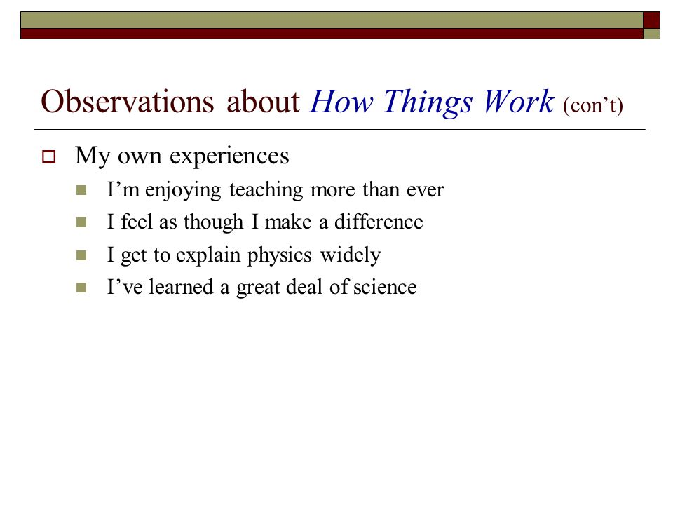 Observations about How Things Work (cont) My own experiences Im enjoying teaching more than ever I feel as though I make a difference I get to explain physics widely Ive learned a great deal of science
