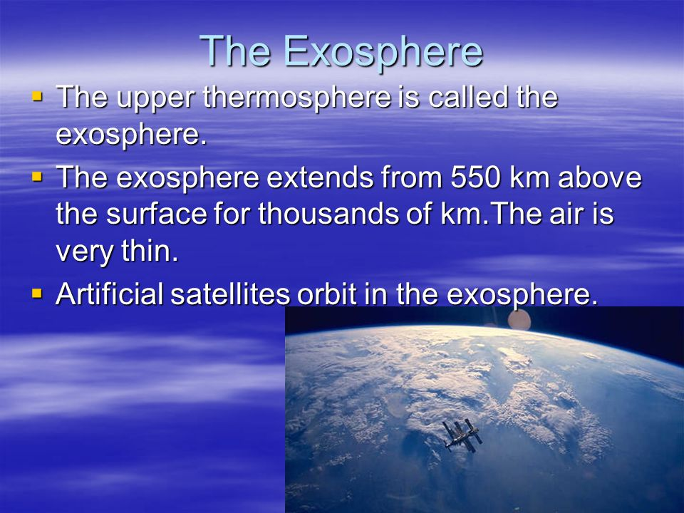 The Exosphere The upper thermosphere is called the exosphere. The upper thermosphere is called the exosphere. The exosphere extends from 550 km above