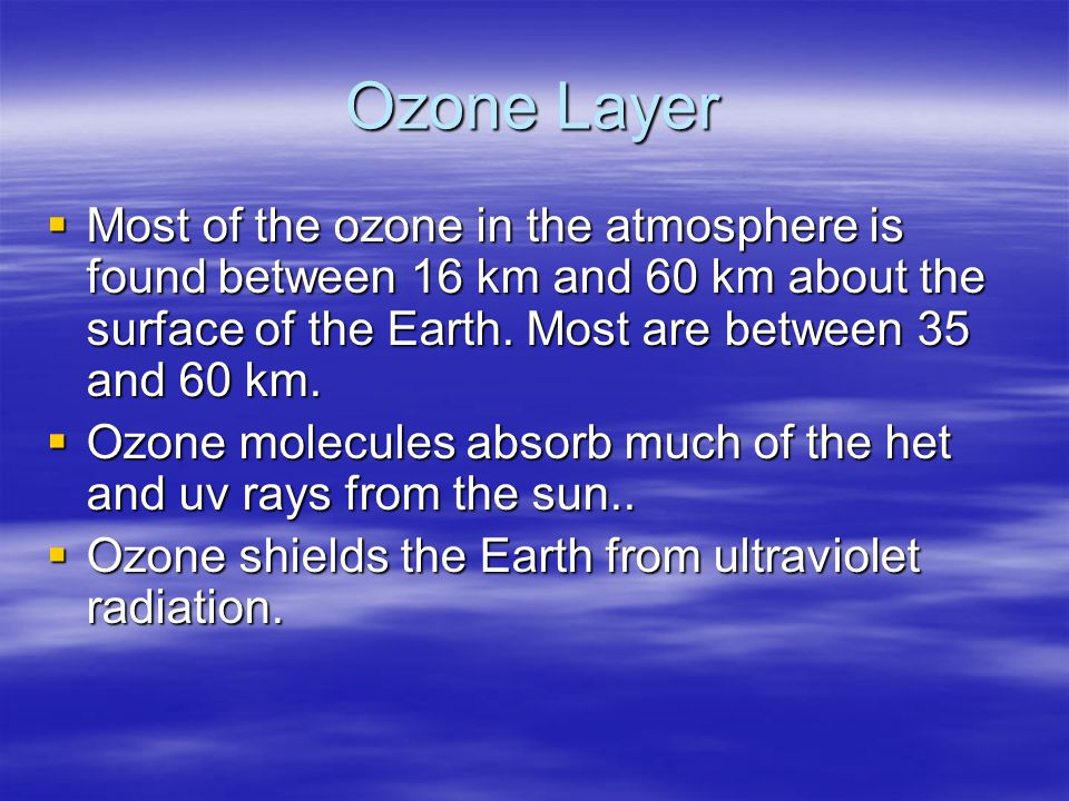 Ozone Layer Most of the ozone in the atmosphere is found between 16 km and 60 km about the surface of the Earth. Most are between 35 and 60 km. Most o
