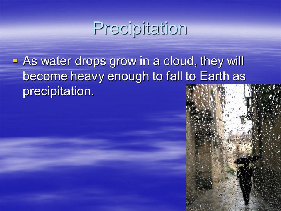 Precipitation As water drops grow in a cloud, they will become heavy enough to fall to Earth as precipitation. As water drops grow in a cloud, they wi