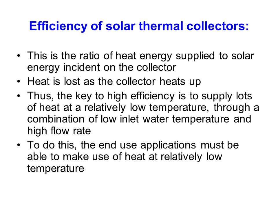 Efficiency of solar thermal collectors: This is the ratio of heat energy supplied to solar energy incident on the collector Heat is lost as the collec