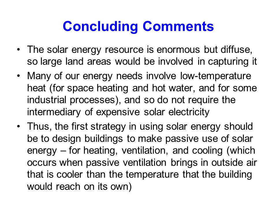 Concluding Comments The solar energy resource is enormous but diffuse, so large land areas would be involved in capturing it Many of our energy needs