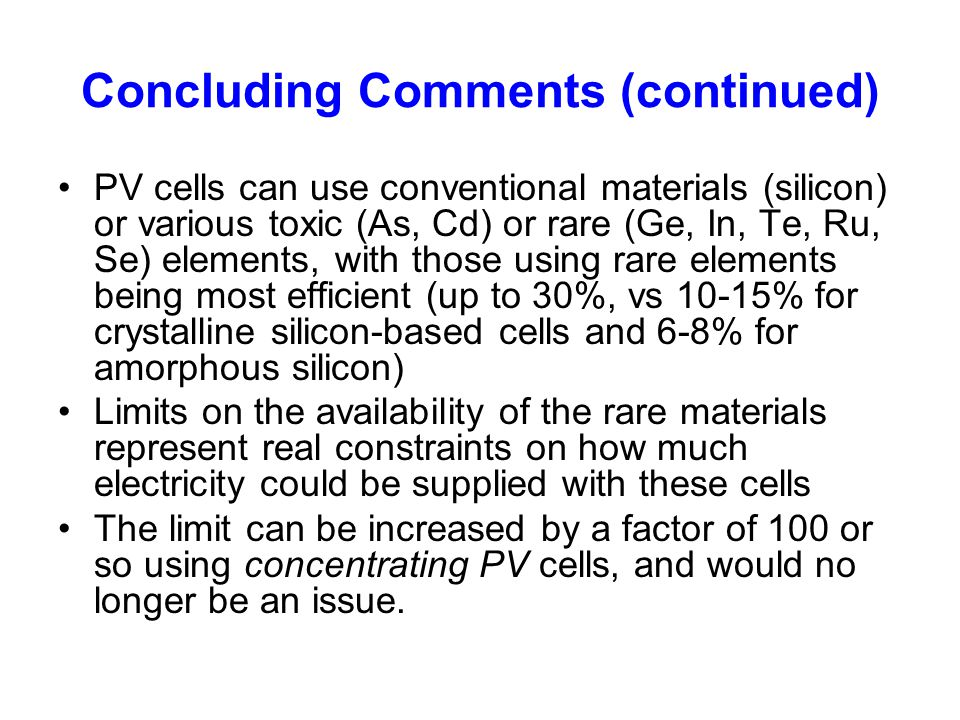 Concluding Comments (continued) PV cells can use conventional materials (silicon) or various toxic (As, Cd) or rare (Ge, In, Te, Ru, Se) elements, wit