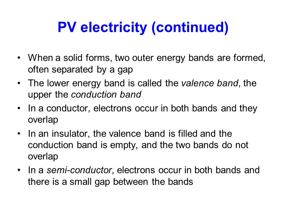 PV electricity (continued) When a solid forms, two outer energy bands are formed, often separated by a gap The lower energy band is called the valence