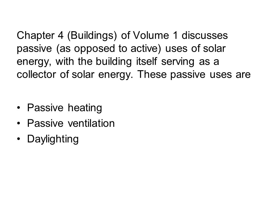 Chapter 4 (Buildings) of Volume 1 discusses passive (as opposed to active) uses of solar energy, with the building itself serving as a collector of so