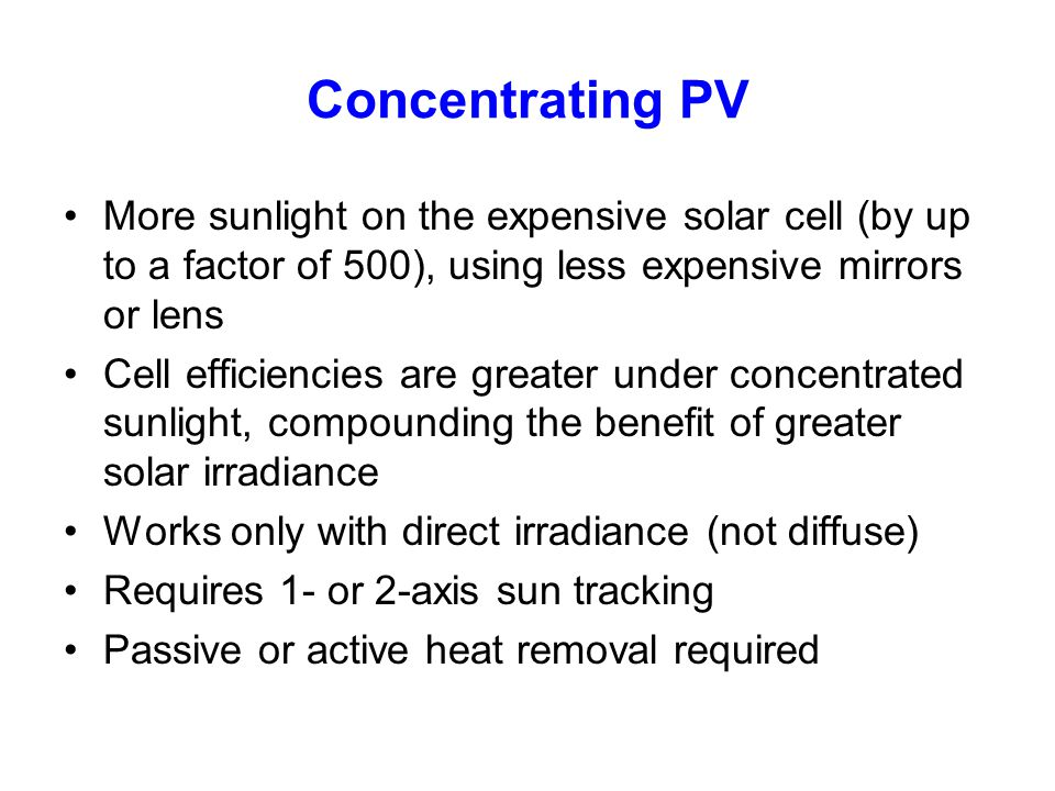 Concentrating PV More sunlight on the expensive solar cell (by up to a factor of 500), using less expensive mirrors or lens Cell efficiencies are grea