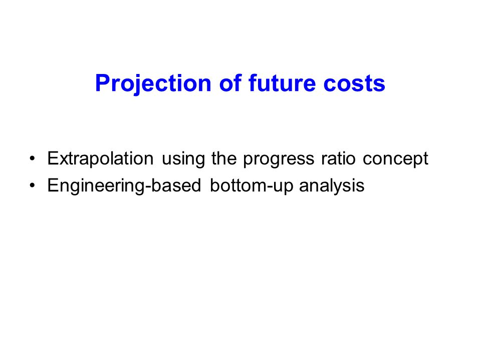 Projection of future costs Extrapolation using the progress ratio concept Engineering-based bottom-up analysis