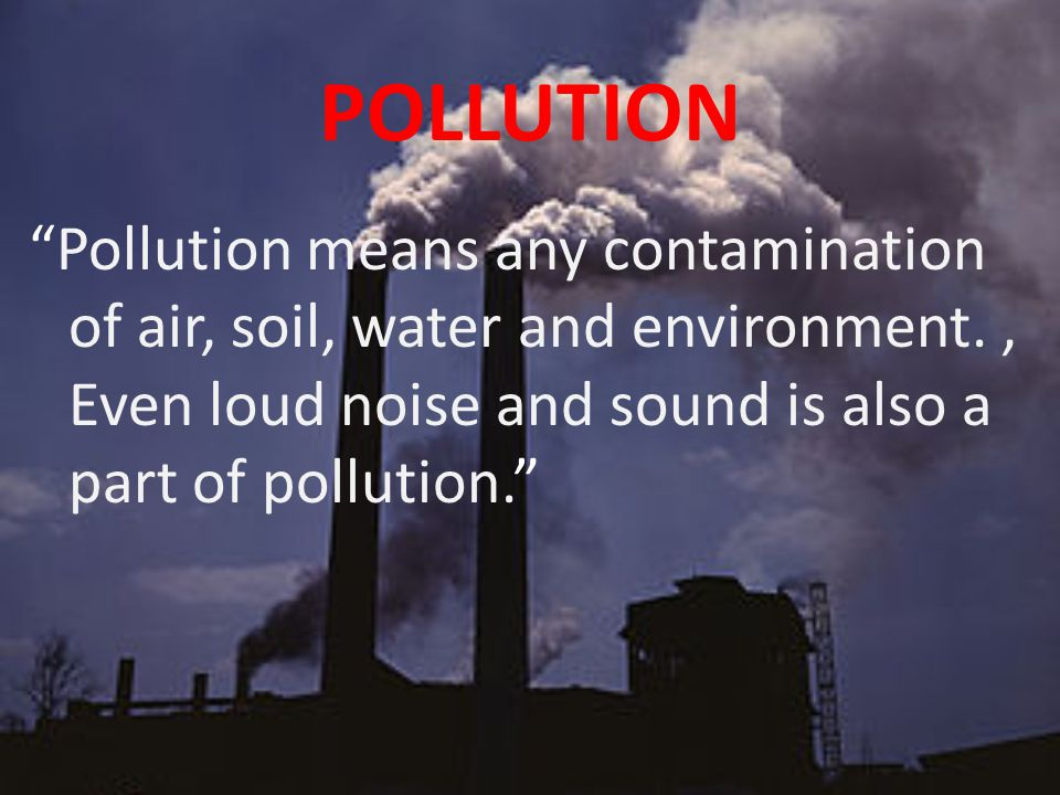 POLLUTION Pollution means any contamination of air, soil, water and environment., Even loud noise and sound is also a part of pollution.