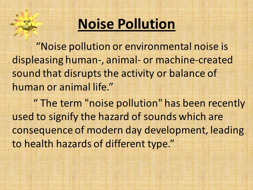 Noise Pollution Noise pollution or environmental noise is displeasing human-, animal- or machine-created sound that disrupts the activity or balance of human or animal life.