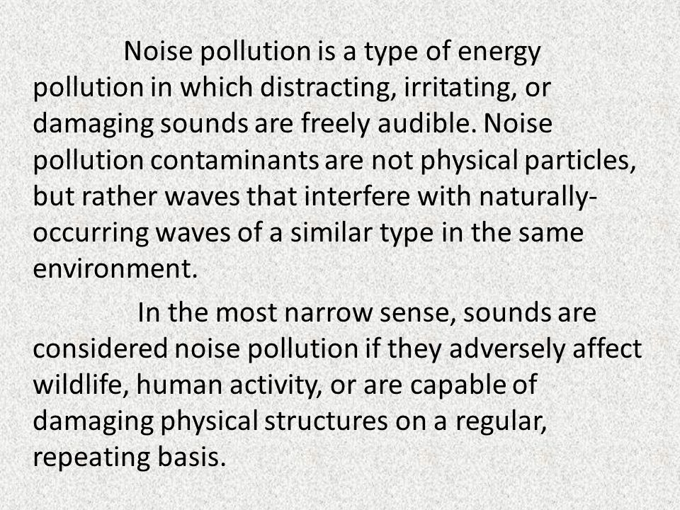 Noise pollution is a type of energy pollution in which distracting, irritating, or damaging sounds are freely audible.