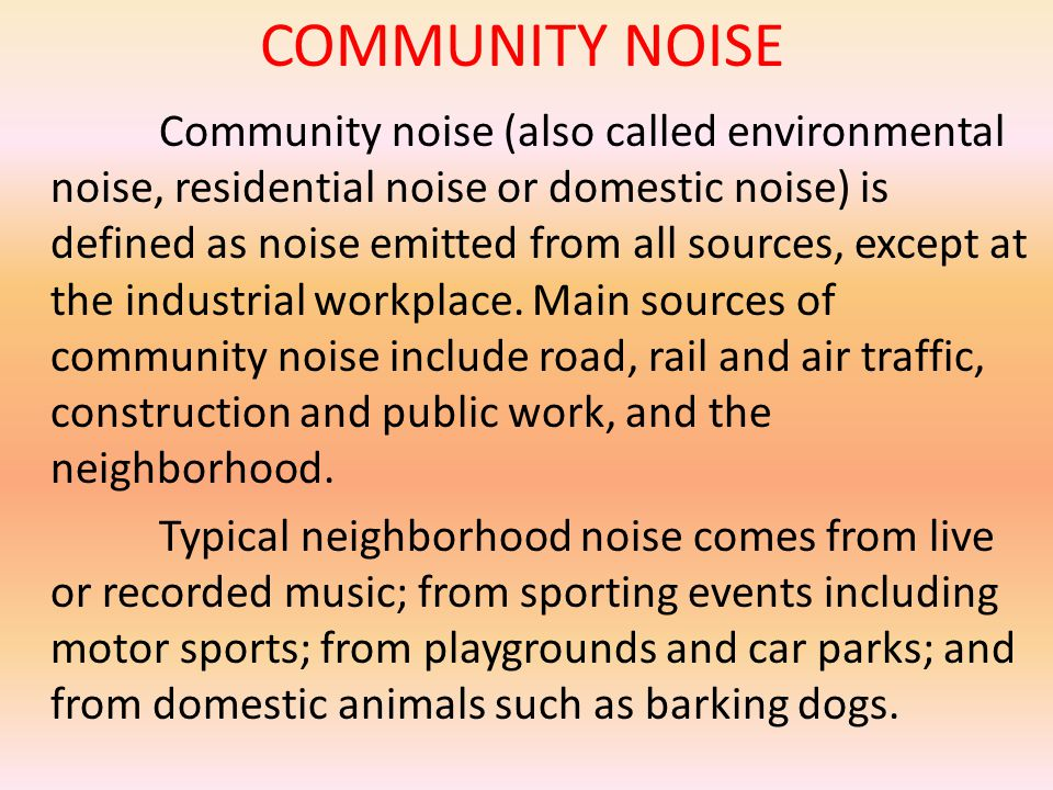COMMUNITY NOISE Community noise (also called environmental noise, residential noise or domestic noise) is defined as noise emitted from all sources, except at the industrial workplace.