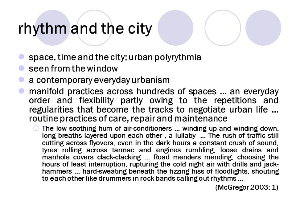 rhythm and the city space, time and the city; urban polyrythmia seen from the window a contemporary everyday urbanism manifold practices across hundreds of spaces … an everyday order and flexibility partly owing to the repetitions and regularities that become the tracks to negotiate urban life … routine practices of care, repair and maintenance The low soothing hum of air-conditioners … winding up and winding down, long breaths layered upon each other, a lullaby … The rush of traffic still cutting across flyovers, even in the dark hours a constant crush of sound, tyres rolling across tarmac and engines rumbling, loose drains and manhole covers clack-clacking … Road menders mending, choosing the hours of least interruption, rupturing the cold night air with drills and jack- hammers … hard-sweating beneath the fizzing hiss of floodlights, shouting to each other like drummers in rock bands calling out rhythms … (McGregor 2003: 1)