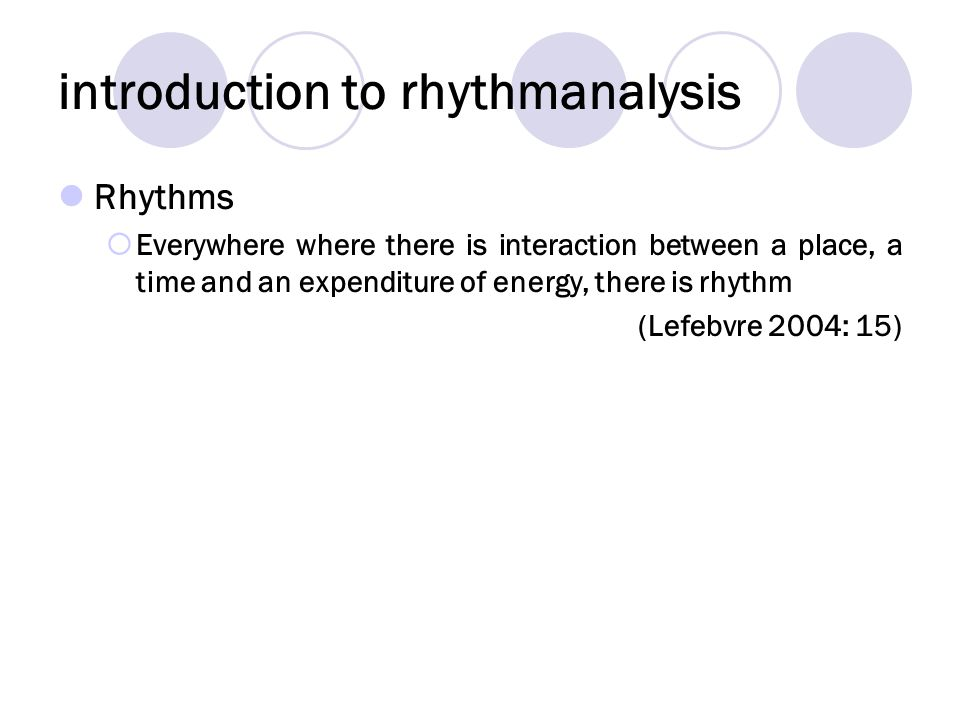 introduction to rhythmanalysis Rhythms Everywhere where there is interaction between a place, a time and an expenditure of energy, there is rhythm (Lefebvre 2004: 15)
