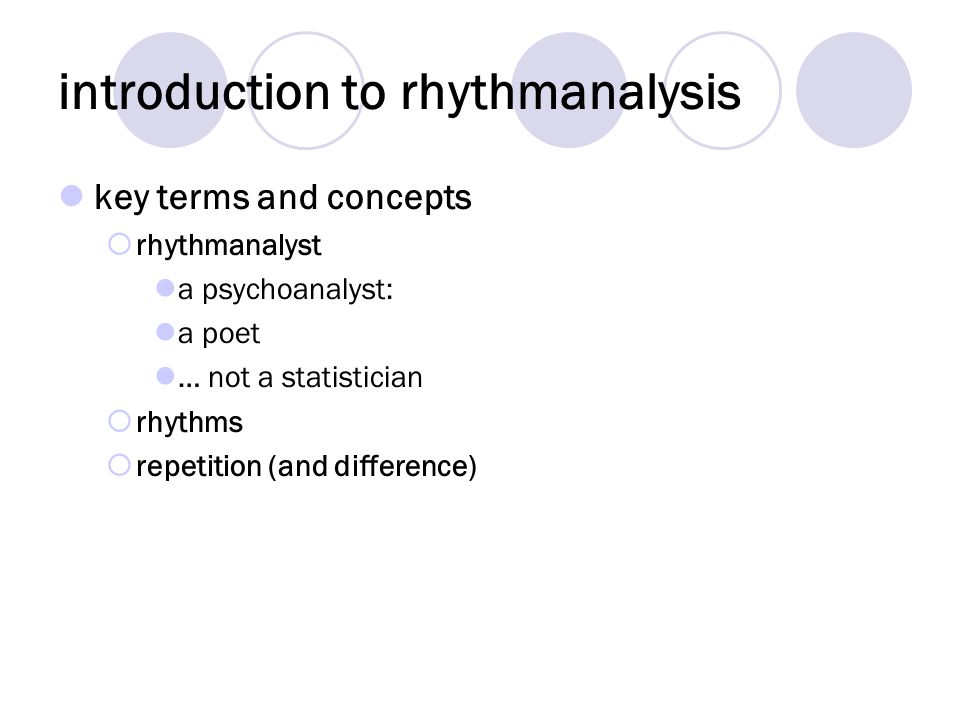 introduction to rhythmanalysis key terms and concepts rhythmanalyst a psychoanalyst: a poet … not a statistician rhythms repetition (and difference)