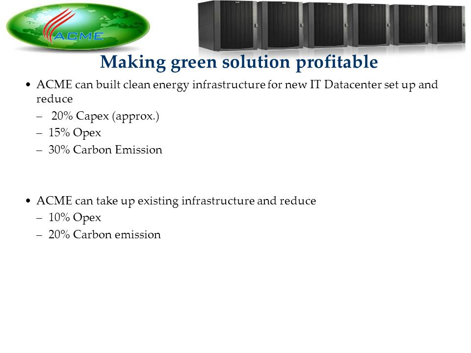 15 Making green solution profitable ACME can built clean energy infrastructure for new IT Datacenter set up and reduce – 20% Capex (approx.) –15% Opex –30% Carbon Emission ACME can take up existing infrastructure and reduce –10% Opex –20% Carbon emission