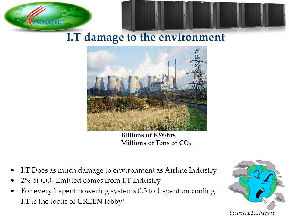 4 4 I.T damage to the environment Billions of KW/hrs Millions of Tons of CO 2 I.T Does as much damage to environment as Airline Industry 2% of CO 2 Emitted comes from I.T Industry For every 1 spent powering systems 0.5 to 1 spent on cooling I.T is the focus of GREEN lobby.