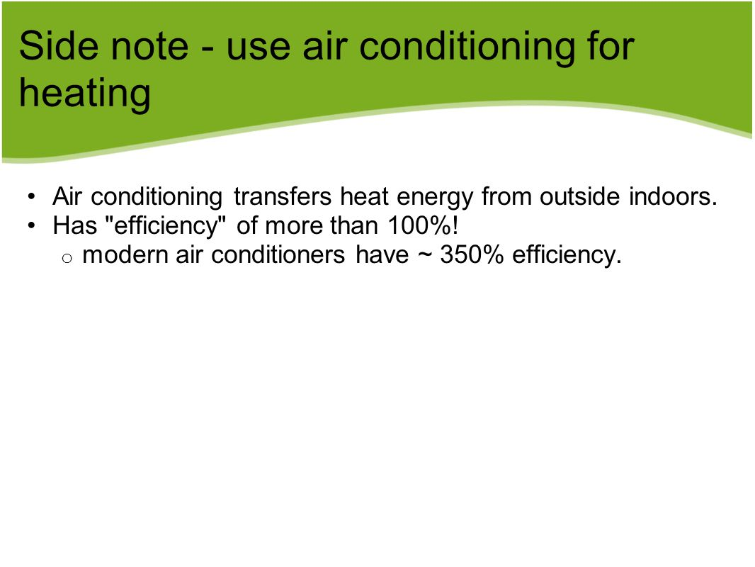Side note - use air conditioning for heating Air conditioning transfers heat energy from outside indoors.