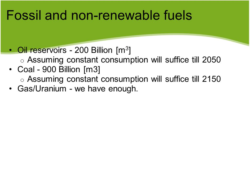 Fossil and non-renewable fuels Oil reservoirs - 200 Billion [m 3 ] o Assuming constant consumption will suffice till 2050 Coal - 900 Billion [m3] o As