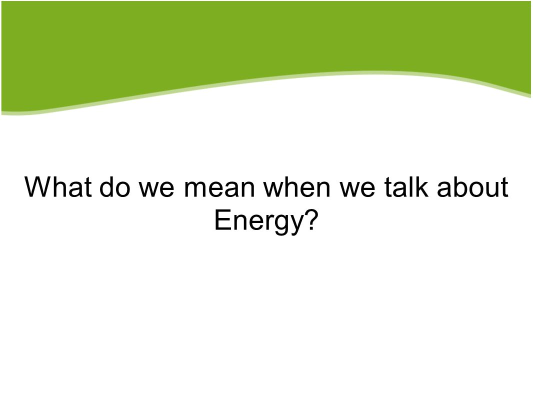 What do we mean when we talk about Energy