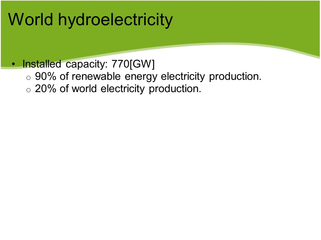 World hydroelectricity Installed capacity: 770[GW] o 90% of renewable energy electricity production. o 20% of world electricity production.