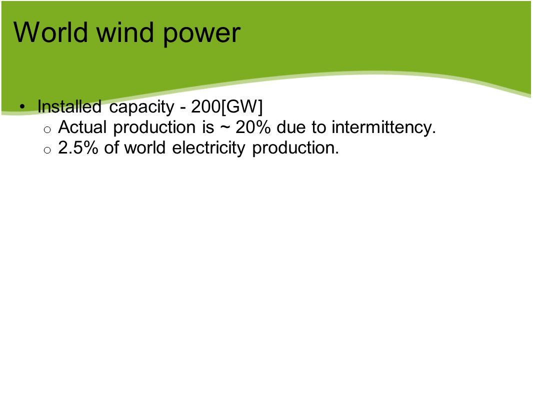 World wind power Installed capacity - 200[GW] o Actual production is ~ 20% due to intermittency. o 2.5% of world electricity production.