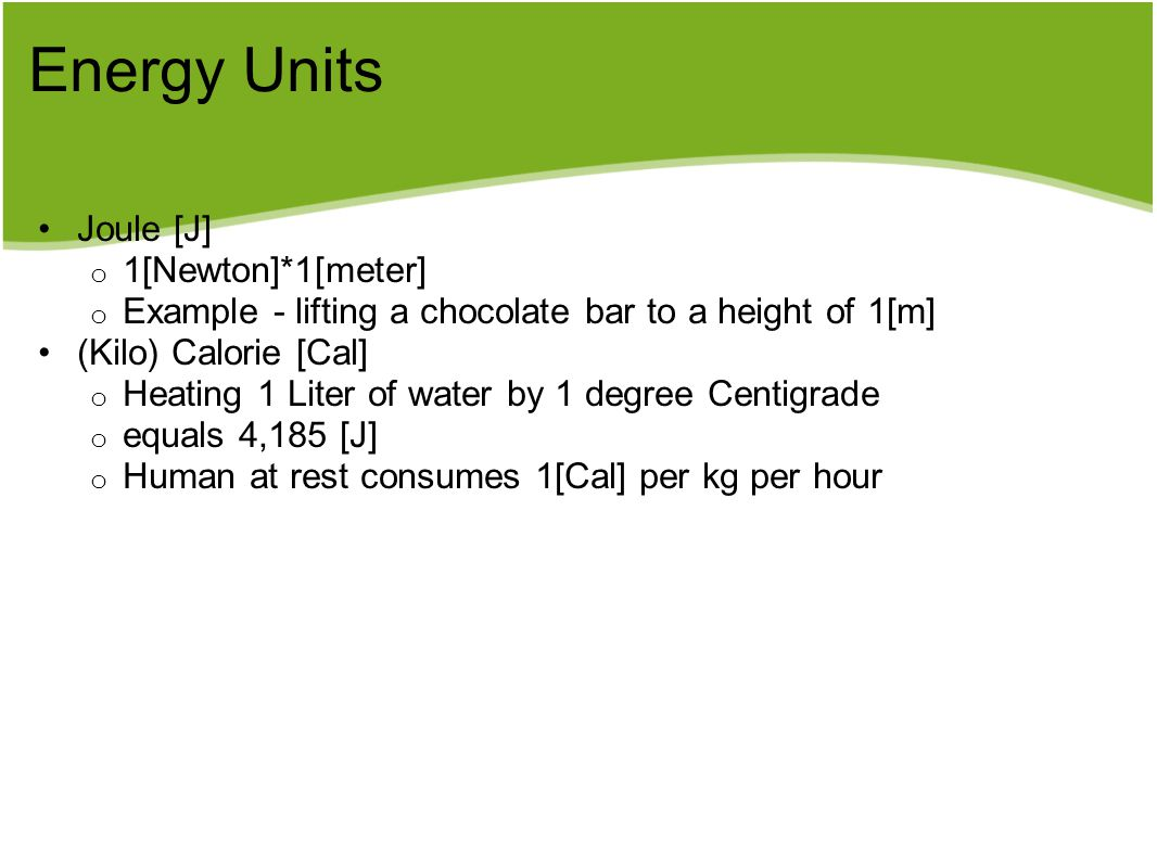 Energy Units Joule [J] o 1[Newton]*1[meter] o Example - lifting a chocolate bar to a height of 1[m] (Kilo) Calorie [Cal] o Heating 1 Liter of water by 1 degree Centigrade o equals 4,185 [J] o Human at rest consumes 1[Cal] per kg per hour