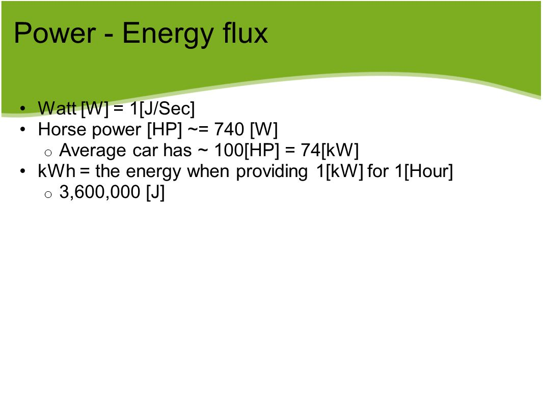 Power - Energy flux Watt [W] = 1[J/Sec] Horse power [HP] ~= 740 [W] o Average car has ~ 100[HP] = 74[kW] kWh = the energy when providing 1[kW] for 1[H
