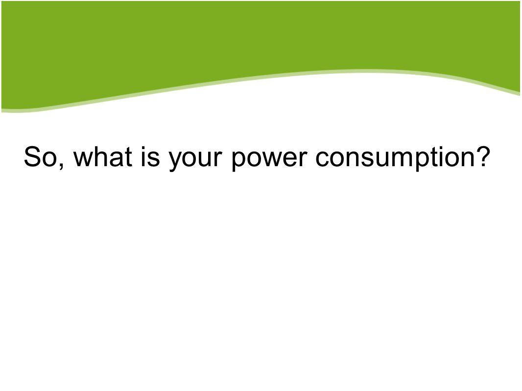 So, what is your power consumption?