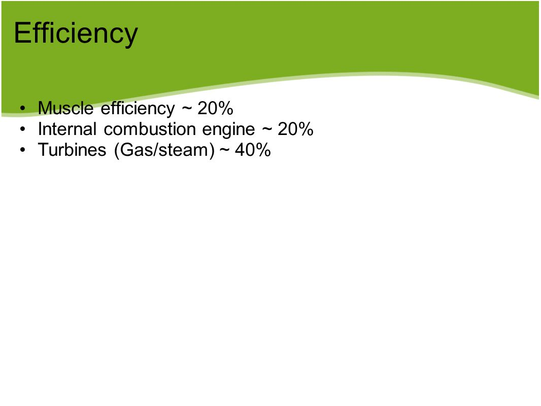 Efficiency Muscle efficiency ~ 20% Internal combustion engine ~ 20% Turbines (Gas/steam) ~ 40%