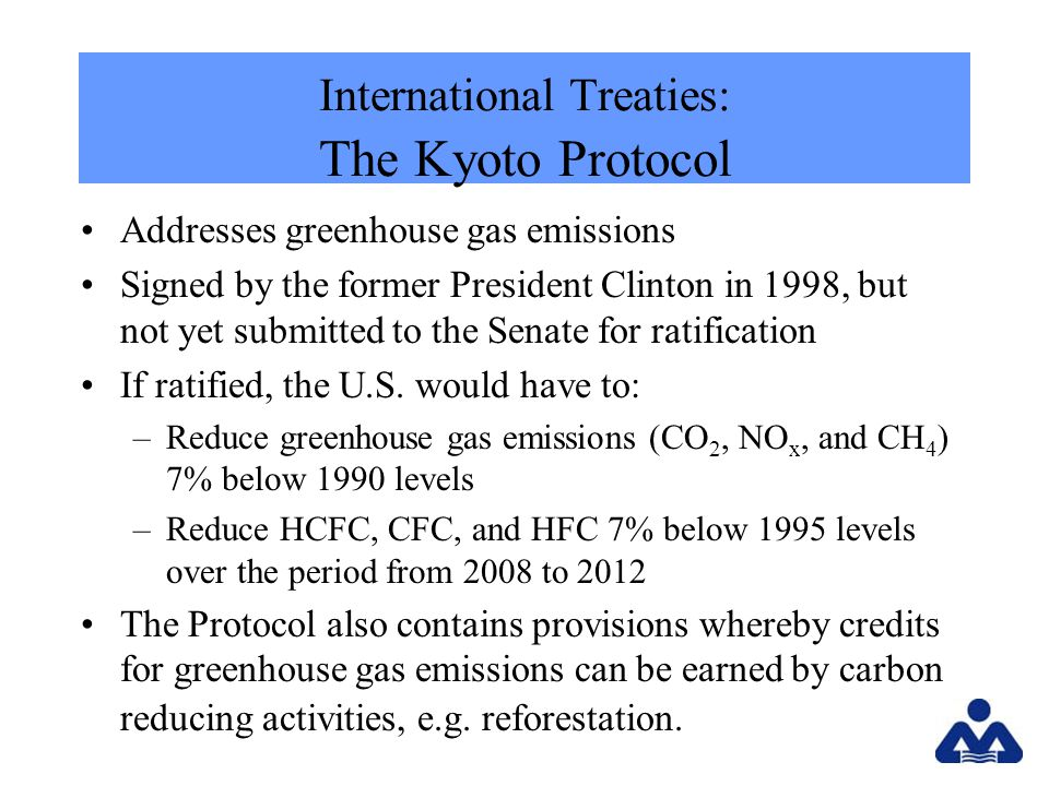 International Treaties: The Kyoto Protocol Addresses greenhouse gas emissions Signed by the former President Clinton in 1998, but not yet submitted to the Senate for ratification If ratified, the U.S.